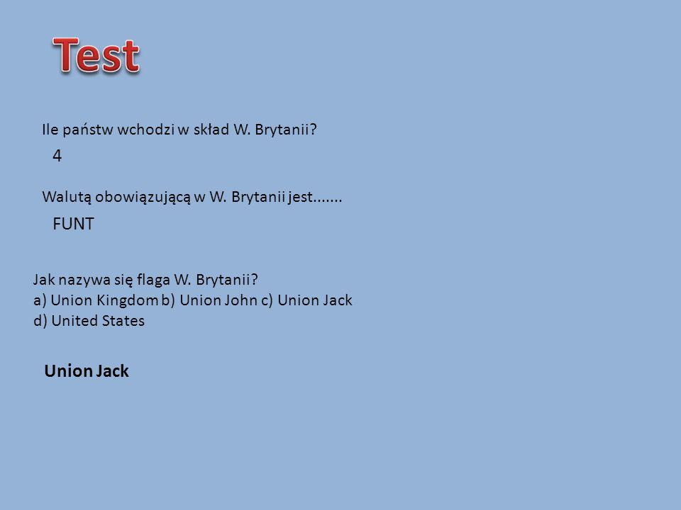 Ile państw wchodzi w skład W. Brytanii? Walutą obowiązującą w W. Brytanii jest....... 4 FUNT Jak nazywa się flaga W. Brytanii? a) Union Kingdom b) Uni