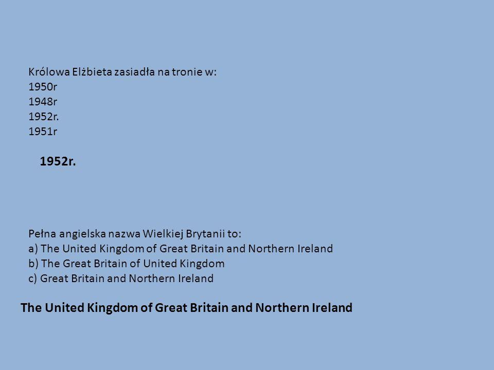 Królowa Elżbieta zasiadła na tronie w: 1950r 1948r 1952r. 1951r Pełna angielska nazwa Wielkiej Brytanii to: a) The United Kingdom of Great Britain and