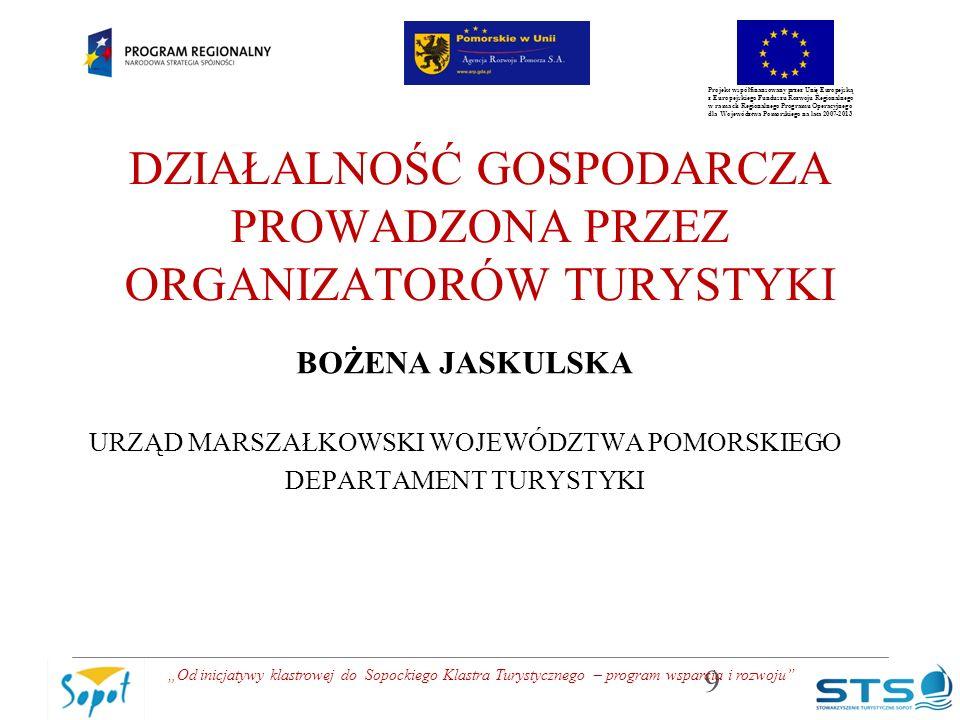 """Projekt współfinansowany przez Unię Europejską z Europejskiego Funduszu Rozwoju Regionalnego w ramach Regionalnego Programu Operacyjnego dla Województwa Pomorskiego na lata 2007-2013 DZIAŁALNOŚĆ GOSPODARCZA PROWADZONA PRZEZ ORGANIZATORÓW TURYSTYKI BOŻENA JASKULSKA URZĄD MARSZAŁKOWSKI WOJEWÓDZTWA POMORSKIEGO DEPARTAMENT TURYSTYKI 9 """"Od inicjatywy klastrowej do Sopockiego Klastra Turystycznego – program wsparcia i rozwoju"""