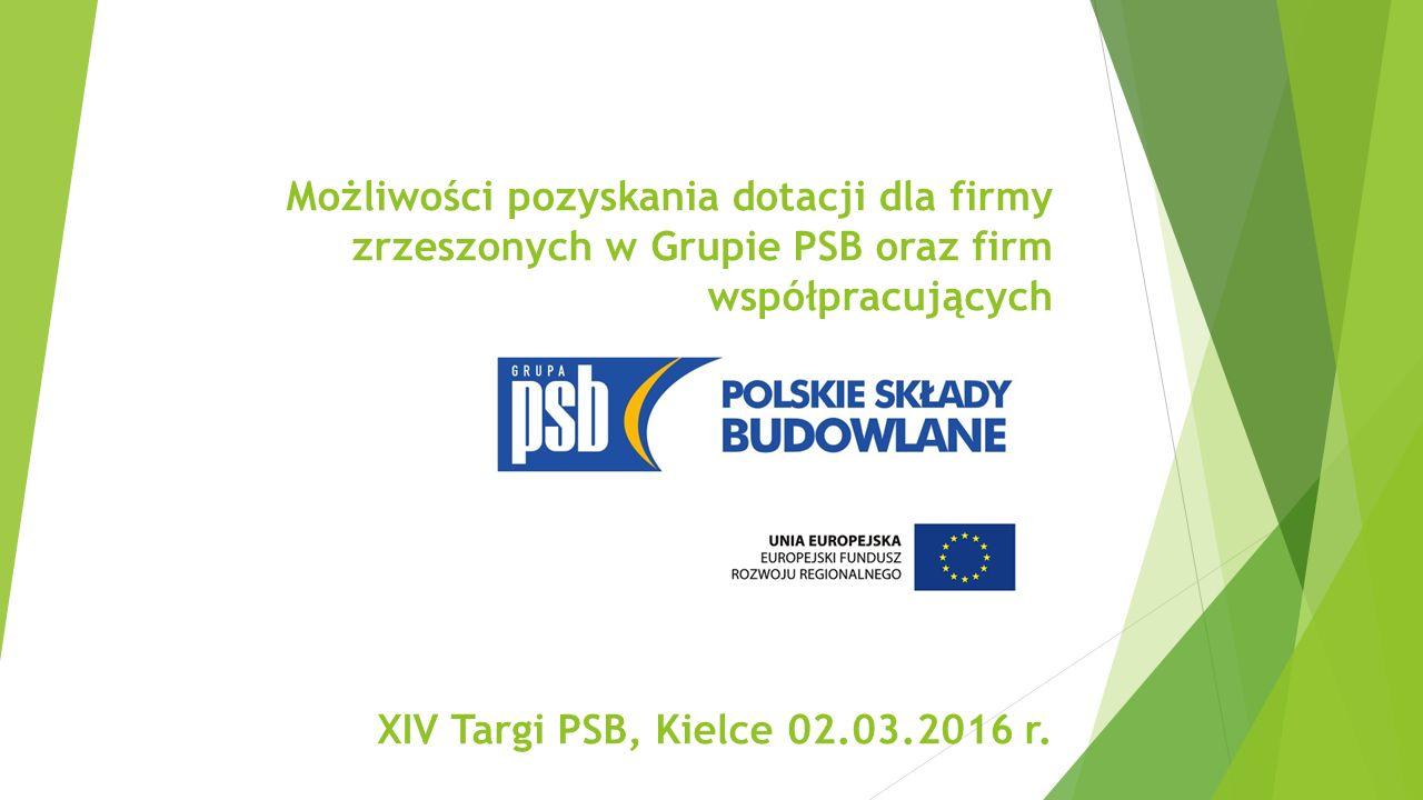 Możliwości pozyskania dotacji dla firmy zrzeszonych w Grupie PSB oraz firm współpracujących XIV Targi PSB, Kielce 02.03.2016 r.