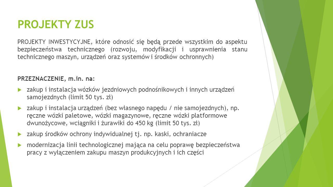PROJEKTY ZUS PROJEKTY INWESTYCYJNE, które odnosić się będą przede wszystkim do aspektu bezpieczeństwa technicznego (rozwoju, modyfikacji i usprawnienia stanu technicznego maszyn, urządzeń oraz systemów i środków ochronnych) PRZEZNACZENIE, m.in.