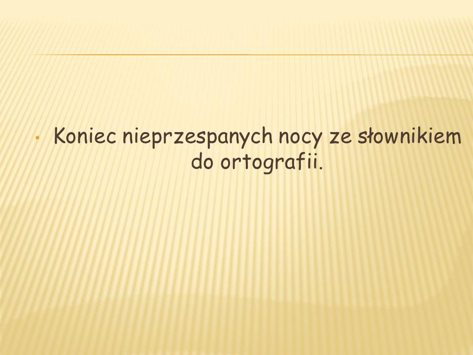 Koniec nieprzespanych nocy ze słownikiem do ortografii.