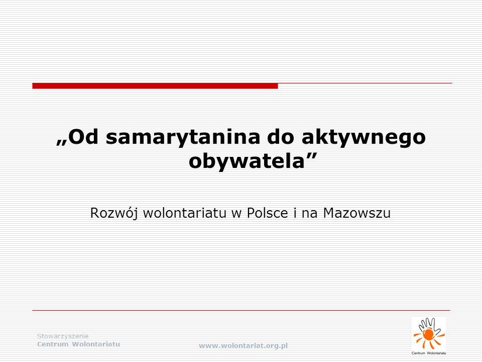 """Stowarzyszenie Centrum Wolontariatu www.wolontariat.org.pl """"Od samarytanina do aktywnego obywatela"""" Rozwój wolontariatu w Polsce i na Mazowszu"""