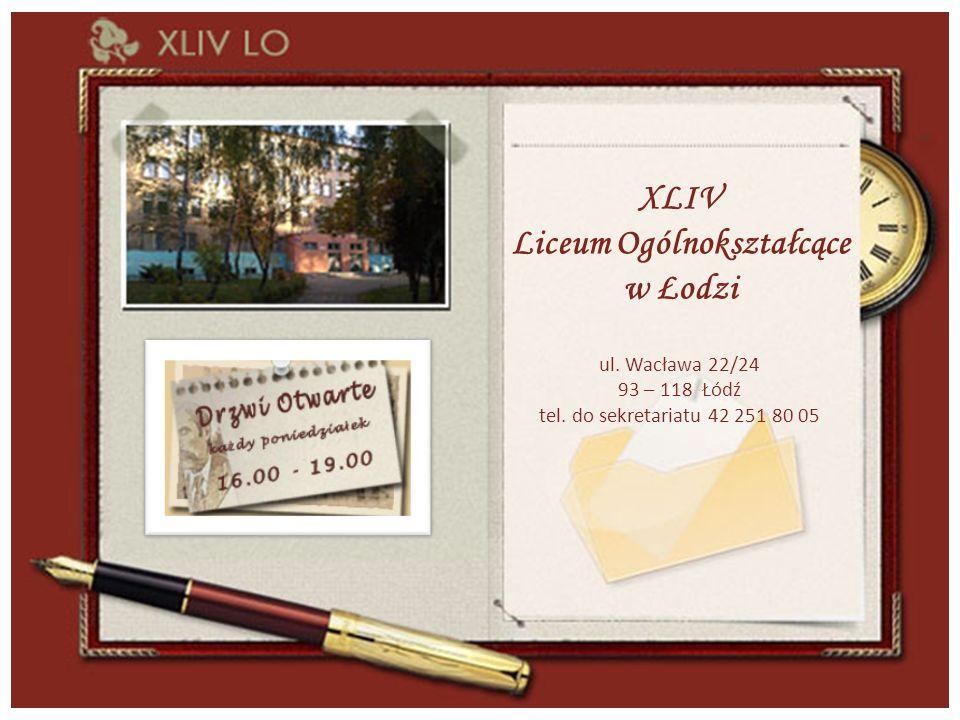XLIV Liceum Ogólnokształcące w Łodzi ul. Wacława 22/24 93 – 118 Łódź tel.