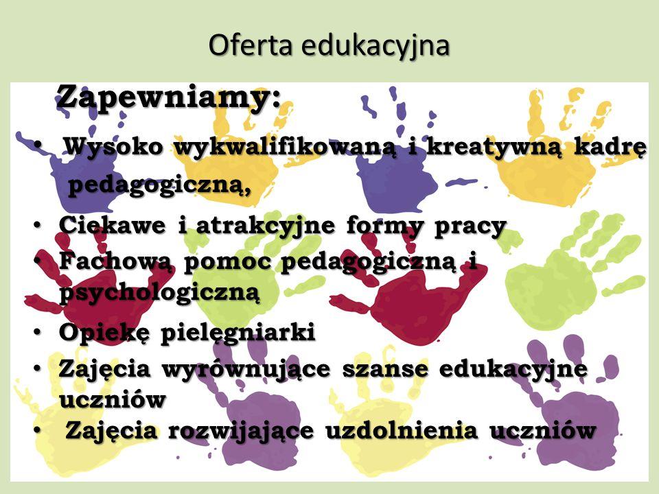 Oferta edukacyjna Zapewniamy: Wysoko wykwalifikowaną i kreatywną kadrę Wysoko wykwalifikowaną i kreatywną kadrę pedagogiczną, pedagogiczną, Ciekawe i atrakcyjne formy pracy Ciekawe i atrakcyjne formy pracy Fachową pomoc pedagogiczną i Fachową pomoc pedagogiczną i psychologiczną psychologiczną Opiekę pielęgniarki Opiekę pielęgniarki Zajęcia wyrównujące szanse edukacyjne Zajęcia wyrównujące szanse edukacyjne uczniów uczniów Zajęcia rozwijające uzdolnienia uczniów Zajęcia rozwijające uzdolnienia uczniów