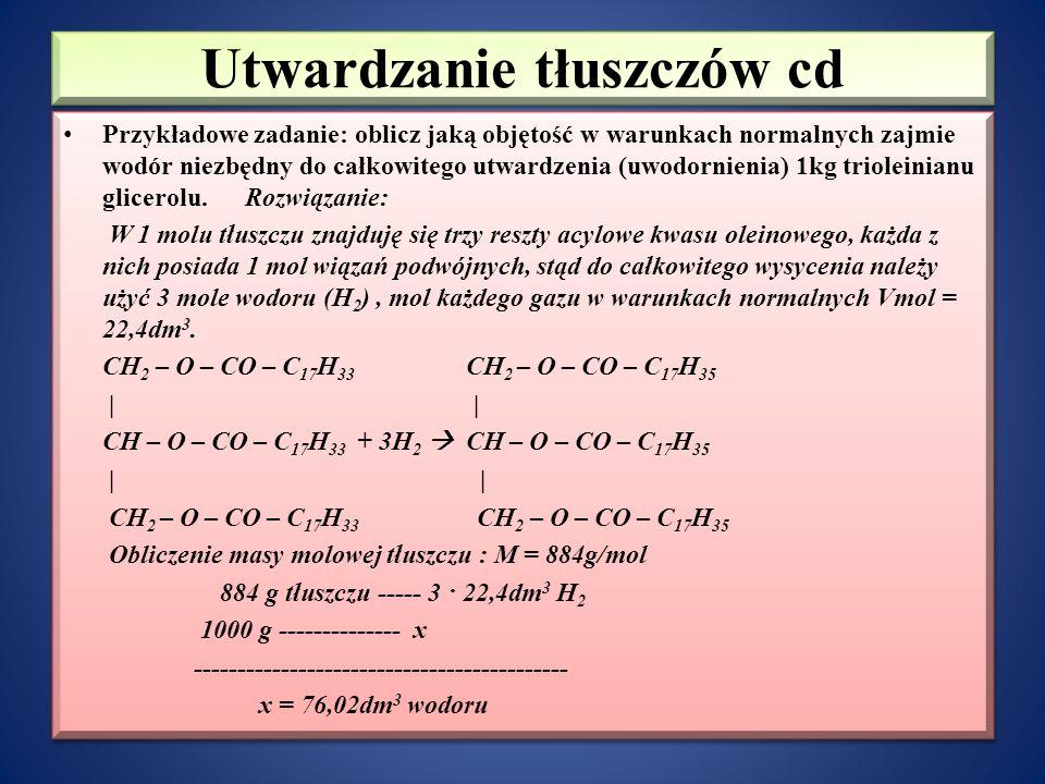 Utwardzanie tłuszczów cd Przykładowe zadanie: oblicz jaką objętość w warunkach normalnych zajmie wodór niezbędny do całkowitego utwardzenia (uwodornienia) 1kg trioleinianu glicerolu.