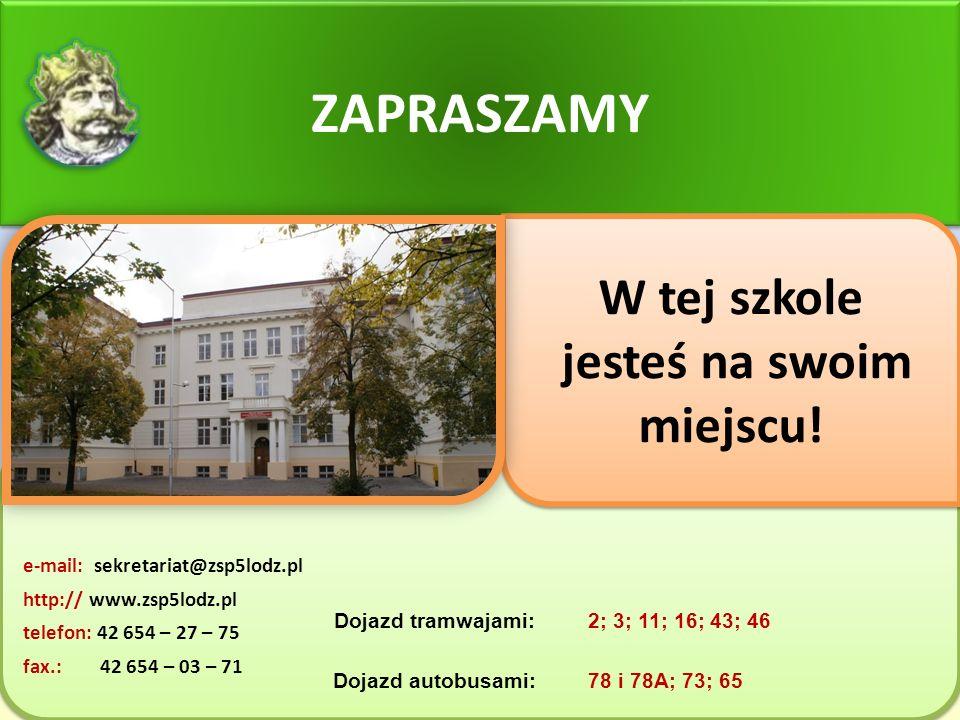 e-mail: sekretariat@zsp5lodz.pl http:// www.zsp5lodz.pl telefon: 42 654 – 27 – 75 fax.: 42 654 – 03 – 71 e-mail: sekretariat@zsp5lodz.pl http:// www.zsp5lodz.pl telefon: 42 654 – 27 – 75 fax.: 42 654 – 03 – 71 ZAPRASZAMY W tej szkole jesteś na swoim miejscu.
