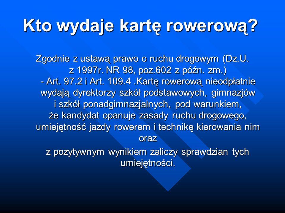 Kto wydaje kartę rowerową? Zgodnie z ustawą prawo o ruchu drogowym (Dz.U. z 1997r. NR 98, poz.602 z późn. zm.) - Art. 97.2 i Art. 109.4.Kartę rowerową
