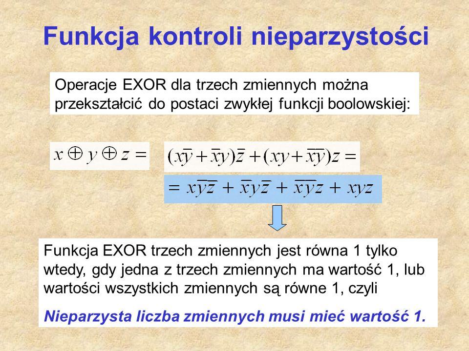 Funkcja kontroli nieparzystości Operacje EXOR dla trzech zmiennych można przekształcić do postaci zwykłej funkcji boolowskiej: Funkcja EXOR trzech zmiennych jest równa 1 tylko wtedy, gdy jedna z trzech zmiennych ma wartość 1, lub wartości wszystkich zmiennych są równe 1, czyli Nieparzysta liczba zmiennych musi mieć wartość 1.