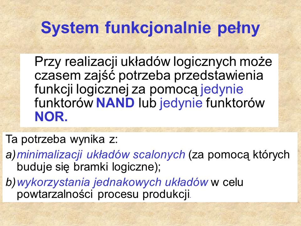Przy realizacji układów logicznych może czasem zajść potrzeba przedstawienia funkcji logicznej za pomocą jedynie funktorów NAND lub jedynie funktorów NOR.