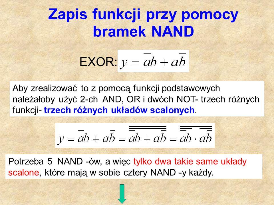 Zapis funkcji przy pomocy bramek NAND EXOR: Aby zrealizować to z pomocą funkcji podstawowych należałoby użyć 2-ch AND, OR i dwóch NOT- trzech różnych funkcji- trzech różnych układów scalonych.