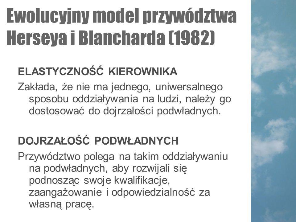 Ewolucyjny model przywództwa Herseya i Blancharda (1982)  ELASTYCZNOŚĆ KIEROWNIKA Zakłada, że nie ma jednego, uniwersalnego sposobu oddziaływania na ludzi, należy go dostosować do dojrzałości podwładnych.