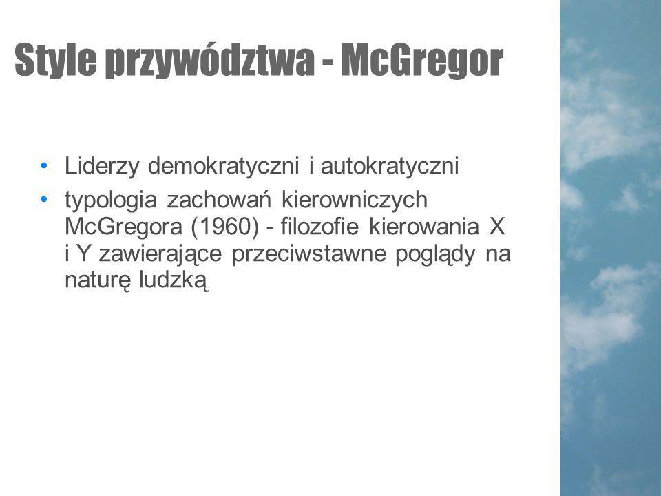 Style przywództwa - McGregor Liderzy demokratyczni i autokratyczni typologia zachowań kierowniczych McGregora (1960) - filozofie kierowania X i Y zawierające przeciwstawne poglądy na naturę ludzką