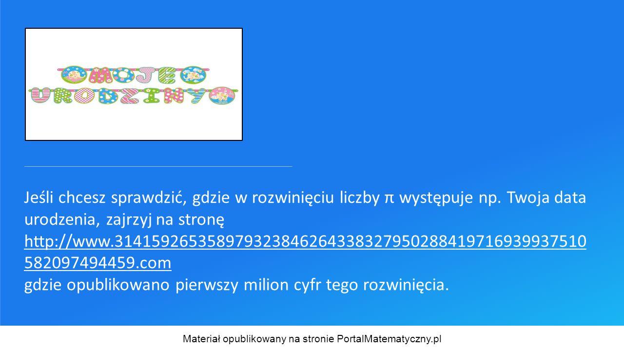 Jeśli chcesz sprawdzić, gdzie w rozwinięciu liczby π występuje np. Twoja data urodzenia, zajrzyj na stronę http://www.31415926535897932384626433832795