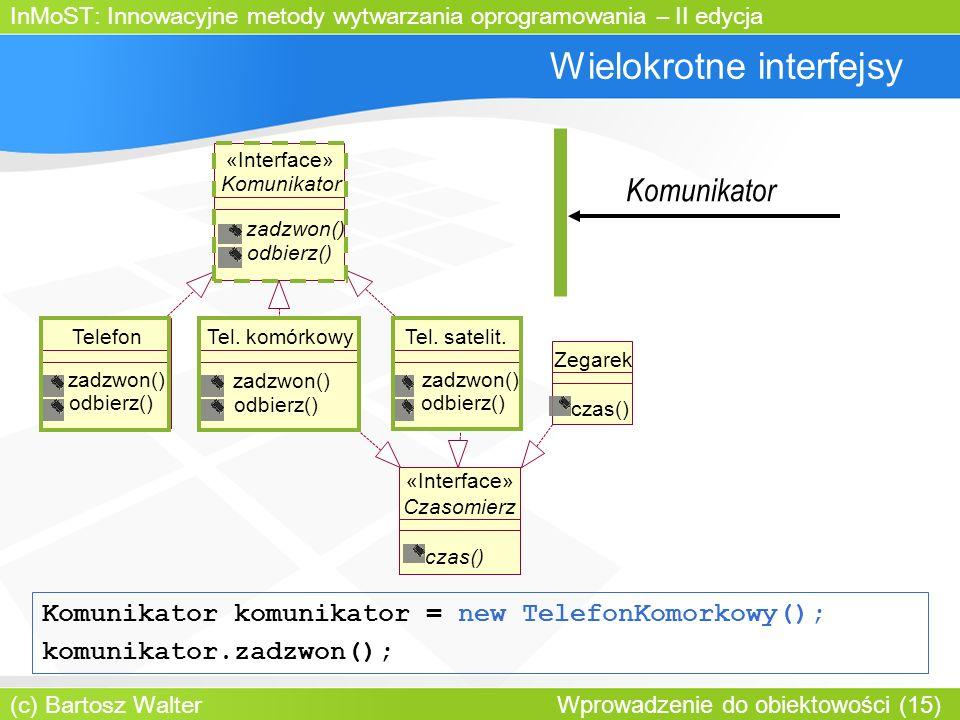 InMoST: Innowacyjne metody wytwarzania oprogramowania – II edycja (c) Bartosz Walter Wprowadzenie do obiektowości (15) Wielokrotne interfejsy Komunikator zadzwon() odbierz() «Interface» TelefonTel.