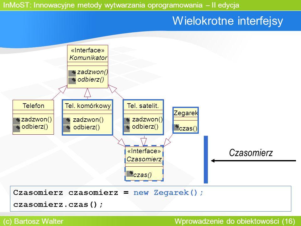 InMoST: Innowacyjne metody wytwarzania oprogramowania – II edycja (c) Bartosz Walter Wprowadzenie do obiektowości (16) Wielokrotne interfejsy Komunikator zadzwon() odbierz() «Interface» TelefonTel.