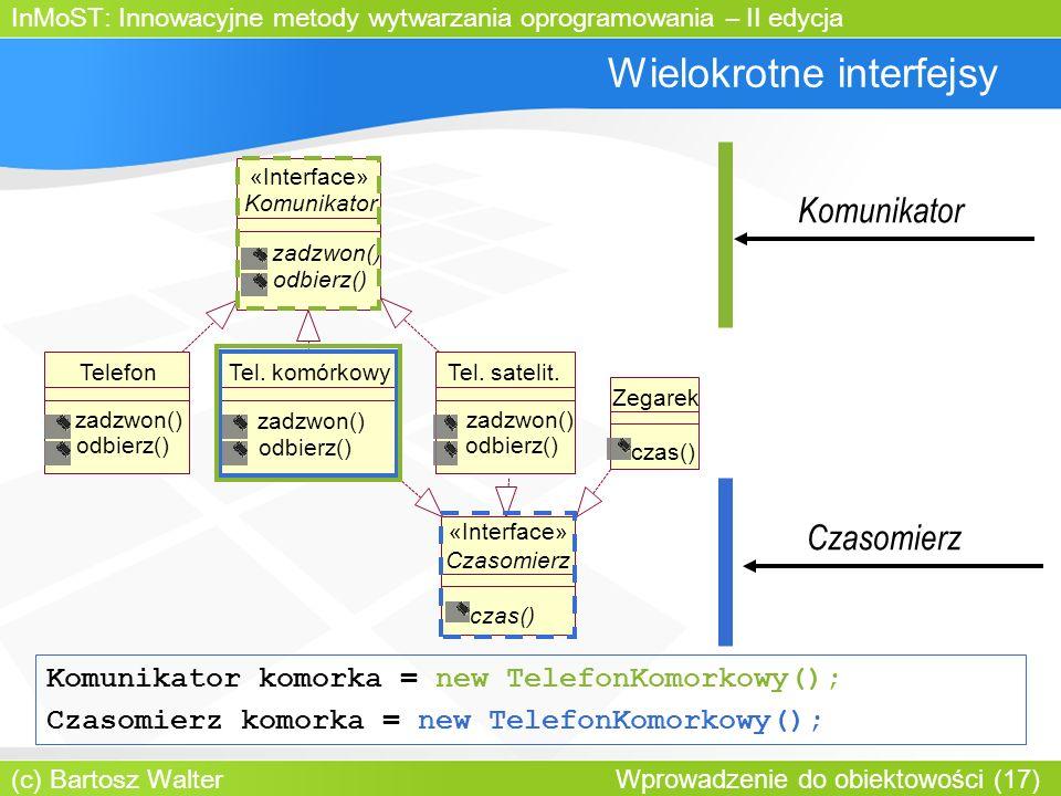 InMoST: Innowacyjne metody wytwarzania oprogramowania – II edycja (c) Bartosz Walter Wprowadzenie do obiektowości (17) Wielokrotne interfejsy Komunikator zadzwon() odbierz() «Interface» TelefonTel.