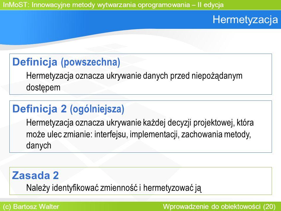 InMoST: Innowacyjne metody wytwarzania oprogramowania – II edycja (c) Bartosz Walter Wprowadzenie do obiektowości (20) Hermetyzacja Definicja (powszechna) Hermetyzacja oznacza ukrywanie danych przed niepożądanym dostępem Definicja 2 (ogólniejsza) Hermetyzacja oznacza ukrywanie każdej decyzji projektowej, która może ulec zmianie: interfejsu, implementacji, zachowania metody, danych Zasada 2 Należy identyfikować zmienność i hermetyzować ją
