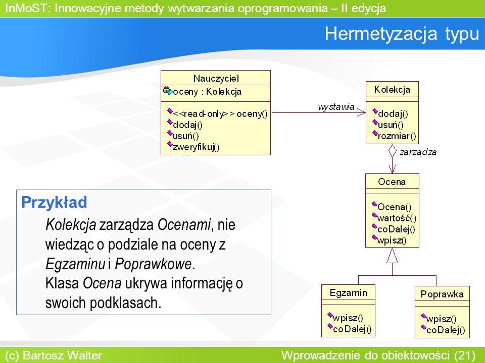 InMoST: Innowacyjne metody wytwarzania oprogramowania – II edycja (c) Bartosz Walter Wprowadzenie do obiektowości (21) Hermetyzacja typu Przykład Kolekcja zarządza Ocenami, nie wiedząc o podziale na oceny z Egzaminu i Poprawkowe.