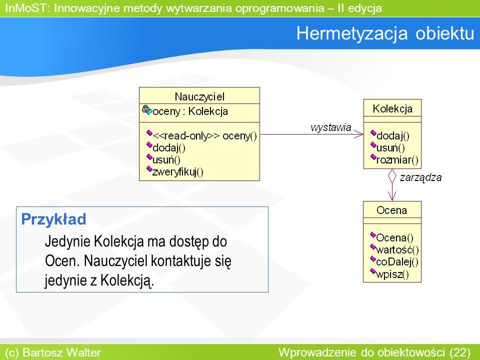 InMoST: Innowacyjne metody wytwarzania oprogramowania – II edycja (c) Bartosz Walter Wprowadzenie do obiektowości (22) Hermetyzacja obiektu Przykład Jedynie Kolekcja ma dostęp do Ocen.