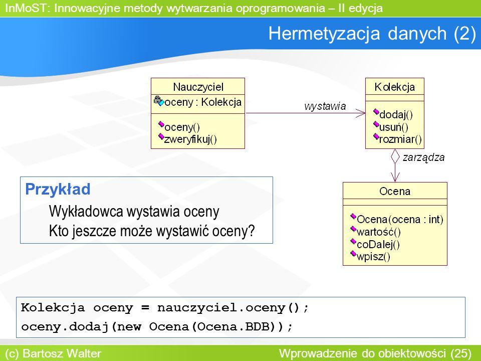 InMoST: Innowacyjne metody wytwarzania oprogramowania – II edycja (c) Bartosz Walter Wprowadzenie do obiektowości (25) Hermetyzacja danych (2) Przykład Wykładowca wystawia oceny Kto jeszcze może wystawić oceny.