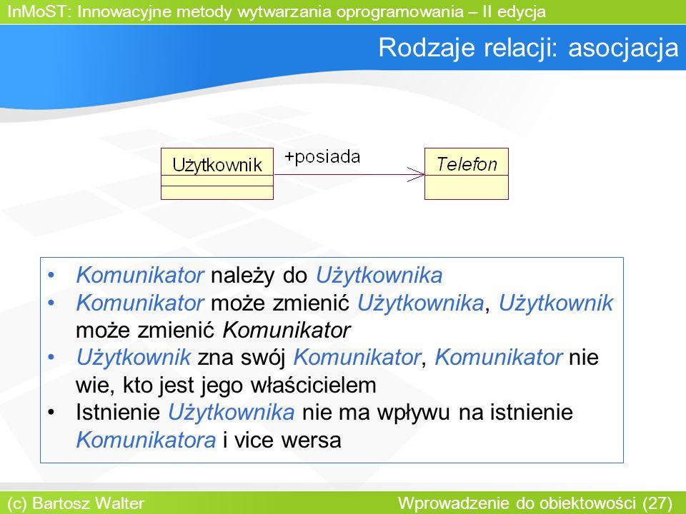 InMoST: Innowacyjne metody wytwarzania oprogramowania – II edycja (c) Bartosz Walter Wprowadzenie do obiektowości (27) Rodzaje relacji: asocjacja Komunikator należy do Użytkownika Komunikator może zmienić Użytkownika, Użytkownik może zmienić Komunikator Użytkownik zna swój Komunikator, Komunikator nie wie, kto jest jego właścicielem Istnienie Użytkownika nie ma wpływu na istnienie Komunikatora i vice wersa