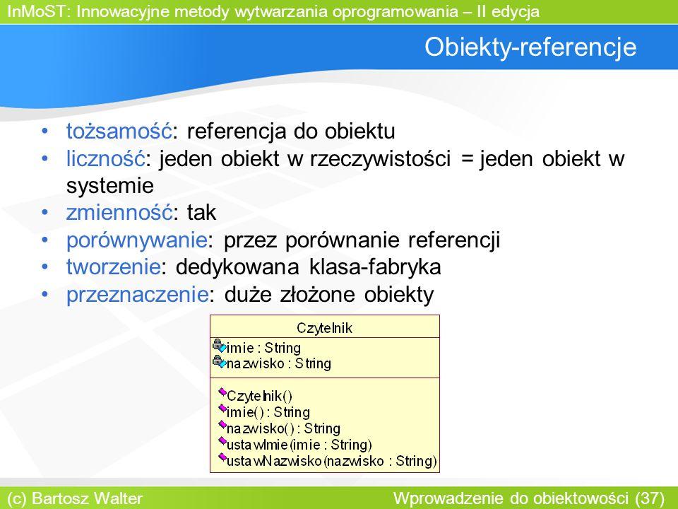 InMoST: Innowacyjne metody wytwarzania oprogramowania – II edycja (c) Bartosz Walter Wprowadzenie do obiektowości (37) Obiekty-referencje tożsamość: referencja do obiektu liczność: jeden obiekt w rzeczywistości = jeden obiekt w systemie zmienność: tak porównywanie: przez porównanie referencji tworzenie: dedykowana klasa-fabryka przeznaczenie: duże złożone obiekty