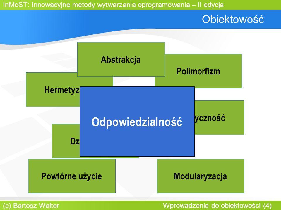 InMoST: Innowacyjne metody wytwarzania oprogramowania – II edycja (c) Bartosz Walter Wprowadzenie do obiektowości (4) Obiektowość Hermetyzacja Polimorfizm Dziedziczenie Abstrakcja Elastyczność ModularyzacjaPowtórne użycie Odpowiedzialność