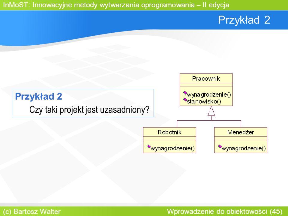 InMoST: Innowacyjne metody wytwarzania oprogramowania – II edycja (c) Bartosz Walter Wprowadzenie do obiektowości (45) Przykład 2 Czy taki projekt jest uzasadniony