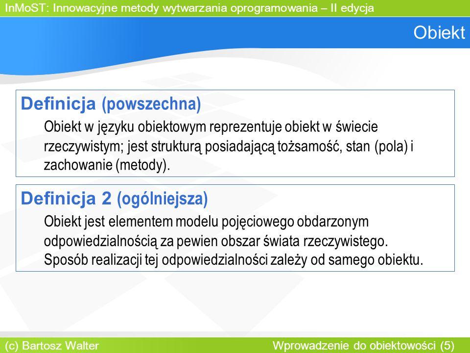 InMoST: Innowacyjne metody wytwarzania oprogramowania – II edycja (c) Bartosz Walter Wprowadzenie do obiektowości (5) Obiekt Definicja (powszechna) Obiekt w języku obiektowym reprezentuje obiekt w świecie rzeczywistym; jest strukturą posiadającą tożsamość, stan (pola) i zachowanie (metody).