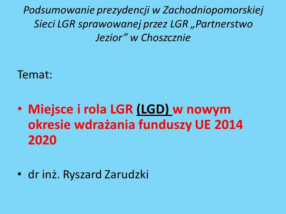 """Podsumowanie prezydencji w Zachodniopomorskiej Sieci LGR sprawowanej przez LGR """"Partnerstwo Jezior w Choszcznie Temat: Miejsce i rola LGR (LGD) w nowym okresie wdrażania funduszy UE 2014 2020 dr inż."""