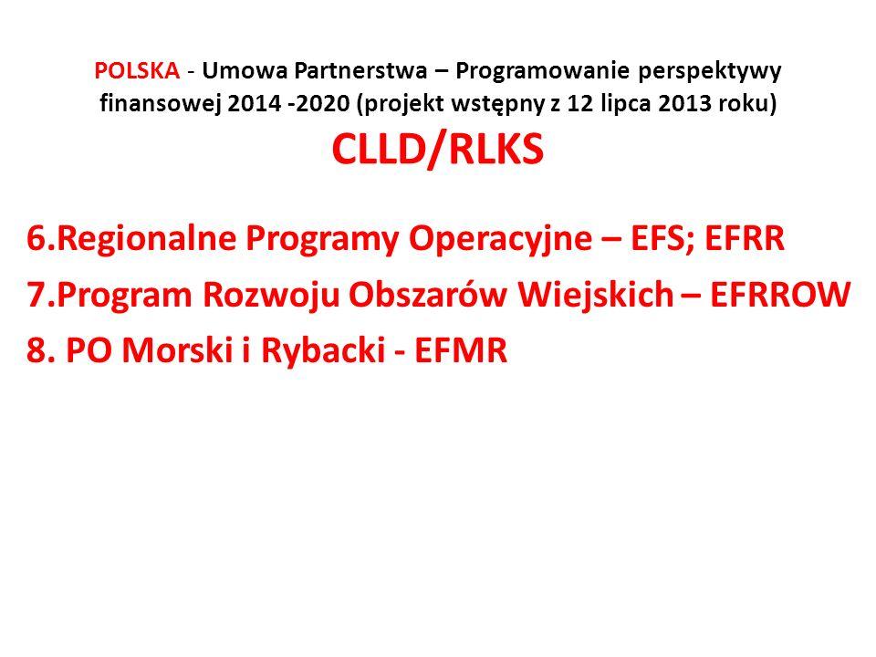 POLSKA - Umowa Partnerstwa – Programowanie perspektywy finansowej 2014 -2020 (projekt wstępny z 12 lipca 2013 roku) CLLD/RLKS 6.Regionalne Programy Operacyjne – EFS; EFRR 7.Program Rozwoju Obszarów Wiejskich – EFRROW 8.