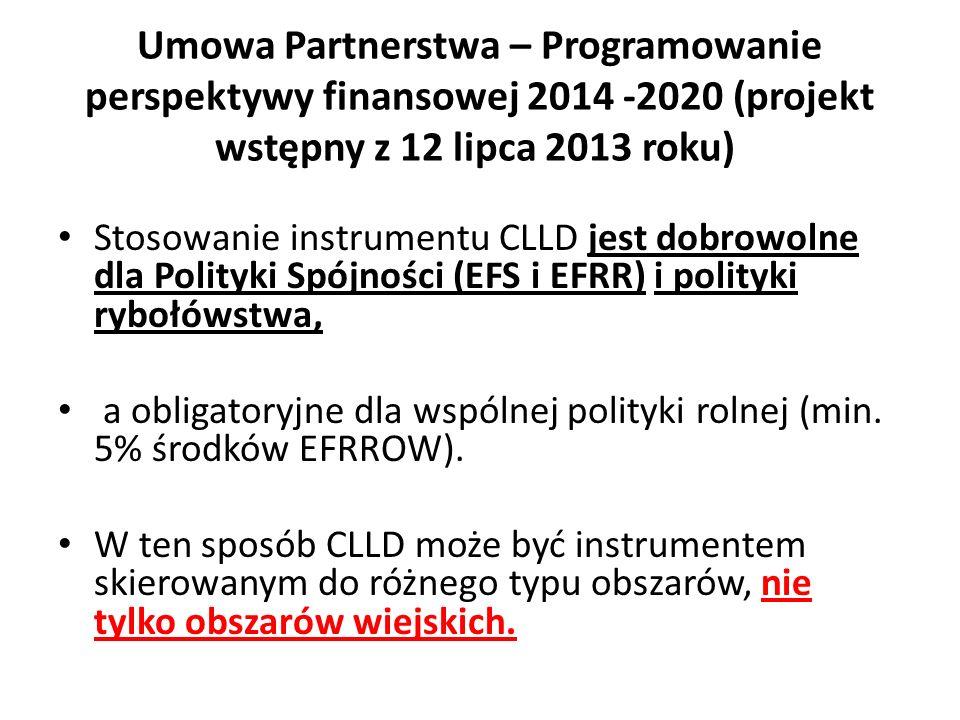 Umowa Partnerstwa – Programowanie perspektywy finansowej 2014 -2020 (projekt wstępny z 12 lipca 2013 roku) Stosowanie instrumentu CLLD jest dobrowolne dla Polityki Spójności (EFS i EFRR) i polityki rybołówstwa, a obligatoryjne dla wspólnej polityki rolnej (min.
