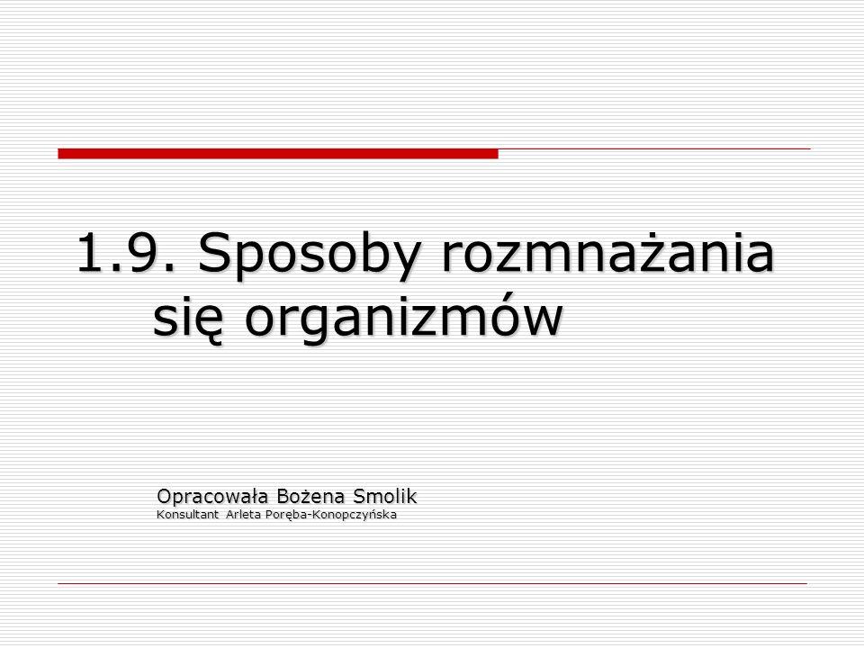 1.9. Sposoby rozmnażania się organizmów Opracowała Bożena Smolik Konsultant Arleta Poręba-Konopczyńska