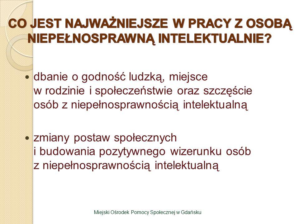 dbanie o godność ludzką, miejsce w rodzinie i społeczeństwie oraz szczęście osób z niepełnosprawnością intelektualną zmiany postaw społecznych i budowania pozytywnego wizerunku osób z niepełnosprawnością intelektualną Miejski Ośrodek Pomocy Społecznej w Gdańsku