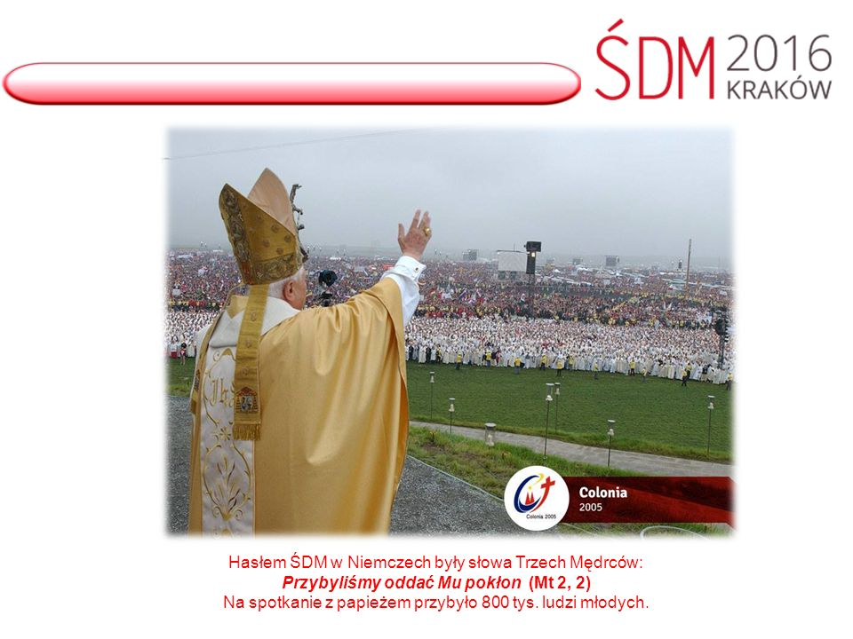 Hasłem ŚDM w Niemczech były słowa Trzech Mędrców: Przybyliśmy oddać Mu pokłon (Mt 2, 2) Na spotkanie z papieżem przybyło 800 tys.