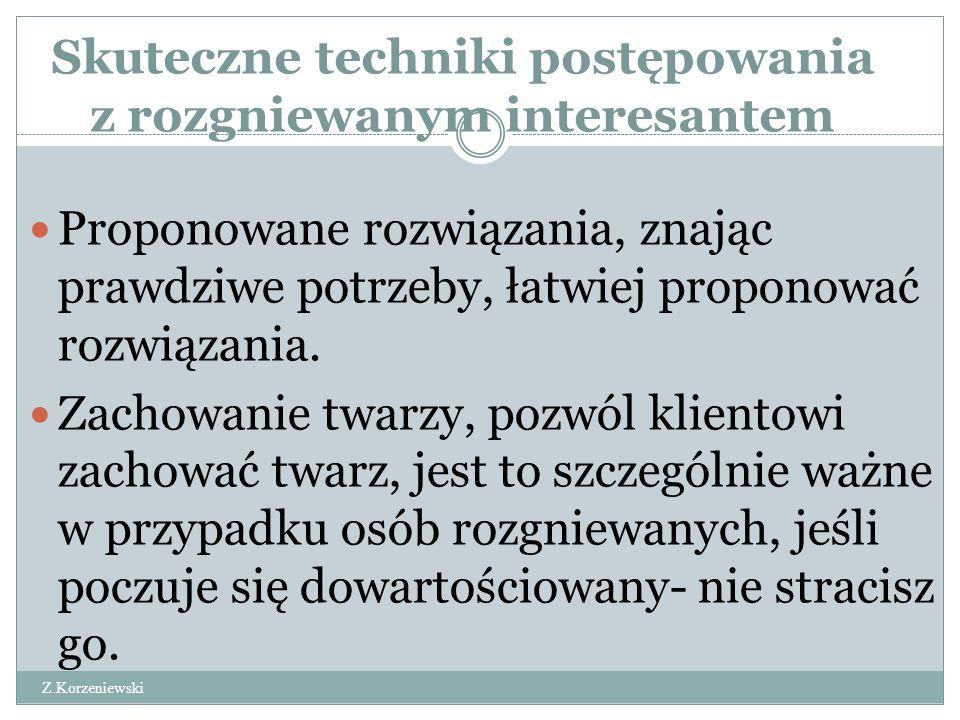 Skuteczne techniki postępowania z rozgniewanym interesantem Z.Korzeniewski Proponowane rozwiązania, znając prawdziwe potrzeby, łatwiej proponować rozwiązania.