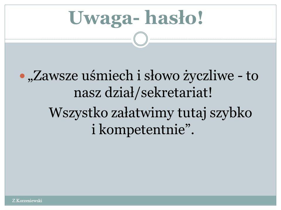 """Uwaga- hasło. Z.Korzeniewski """"Zawsze uśmiech i słowo życzliwe - to nasz dział/sekretariat."""