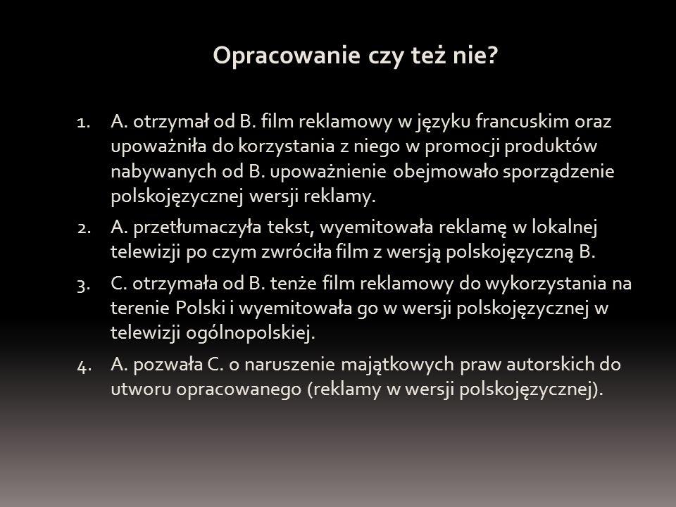 Opracowanie czy też nie? 1. A. otrzymał od B. film reklamowy w języku francuskim oraz upoważniła do korzystania z niego w promocji produktów nabywanyc
