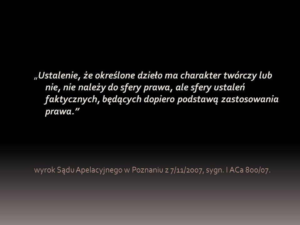 """""""Ustalenie, że określone dzieło ma charakter twórczy lub nie, nie należy do sfery prawa, ale sfery ustaleń faktycznych, będących dopiero podstawą zastosowania prawa. wyrok Sądu Apelacyjnego w Poznaniu z 7/11/2007, sygn."""