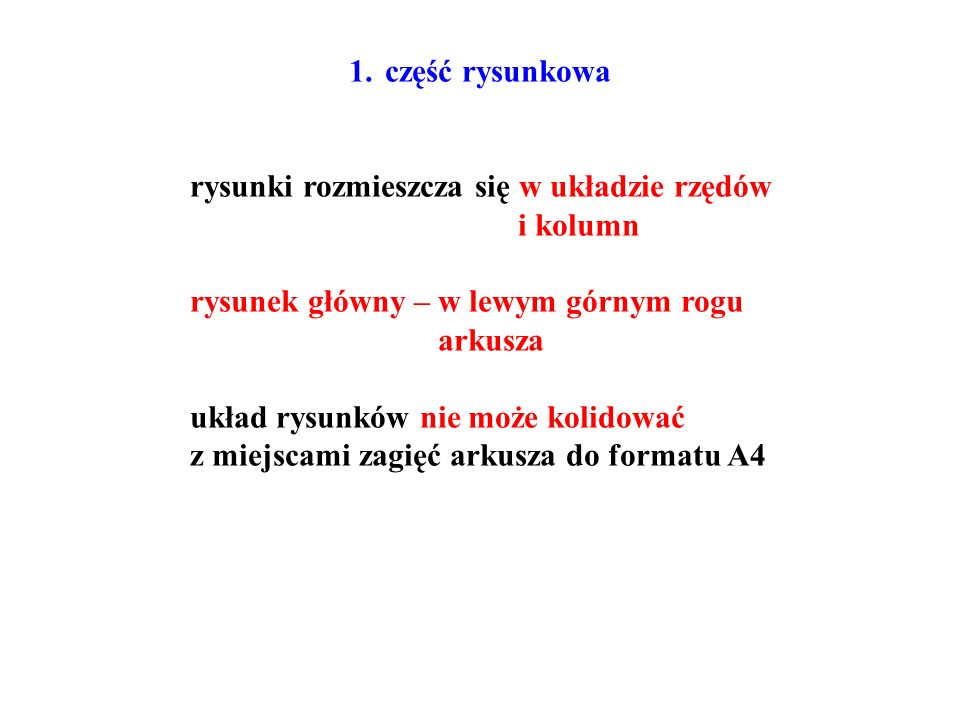 1.część rysunkowa rysunki rozmieszcza się w układzie rzędów i kolumn rysunek główny – w lewym górnym rogu arkusza układ rysunków nie może kolidować z miejscami zagięć arkusza do formatu A4