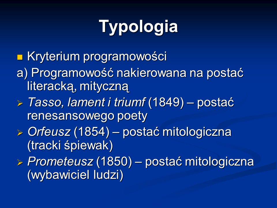 Typologia Kryterium programowości Kryterium programowości a) Programowość nakierowana na postać literacką, mityczną  Tasso, lament i triumf (1849) – postać renesansowego poety  Orfeusz (1854) – postać mitologiczna (tracki śpiewak)  Prometeusz (1850) – postać mitologiczna (wybawiciel ludzi)
