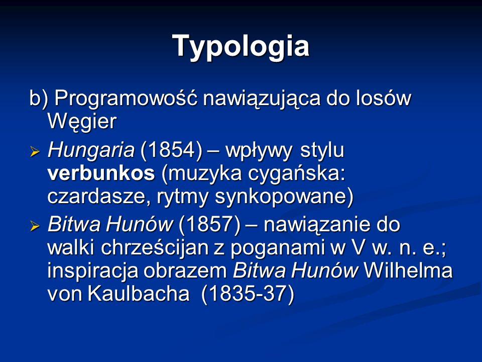 Typologia b) Programowość nawiązująca do losów Węgier  Hungaria (1854) – wpływy stylu verbunkos (muzyka cygańska: czardasze, rytmy synkopowane)  Bitwa Hunów (1857) – nawiązanie do walki chrześcijan z poganami w V w.