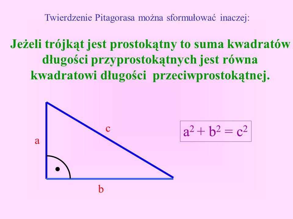 Twierdzenie Pitagorasa można sformułować inaczej: Jeżeli trójkąt jest prostokątny to suma kwadratów długości przyprostokątnych jest równa kwadratowi długości przeciwprostokątnej..