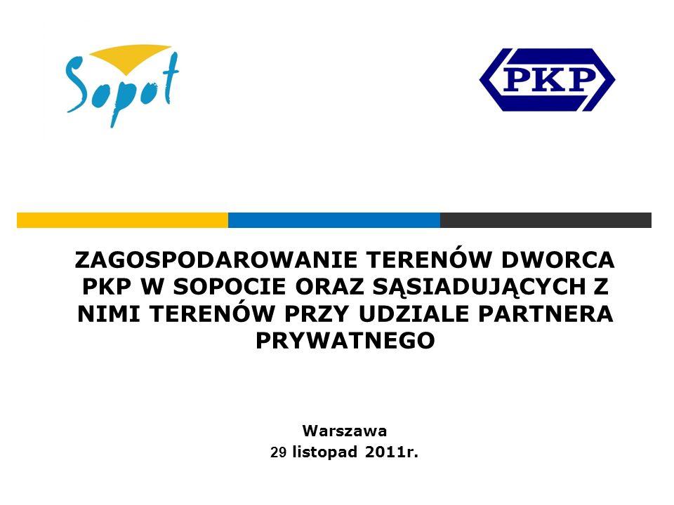 ZAGOSPODAROWANIE TERENÓW DWORCA PKP W SOPOCIE ORAZ SĄSIADUJĄCYCH Z NIMI TERENÓW PRZY UDZIALE PARTNERA PRYWATNEGO Warszawa 29 listopad 2011r.