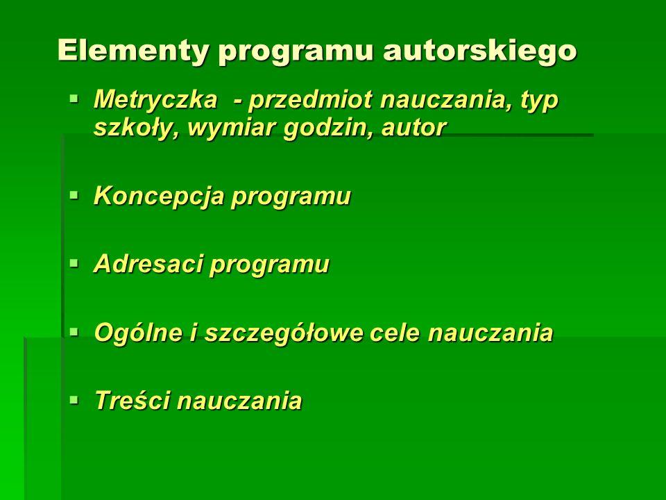 Elementy programu autorskiego  Metryczka - przedmiot nauczania, typ szkoły, wymiar godzin, autor  Koncepcja programu  Adresaci programu  Ogólne i szczegółowe cele nauczania  Treści nauczania