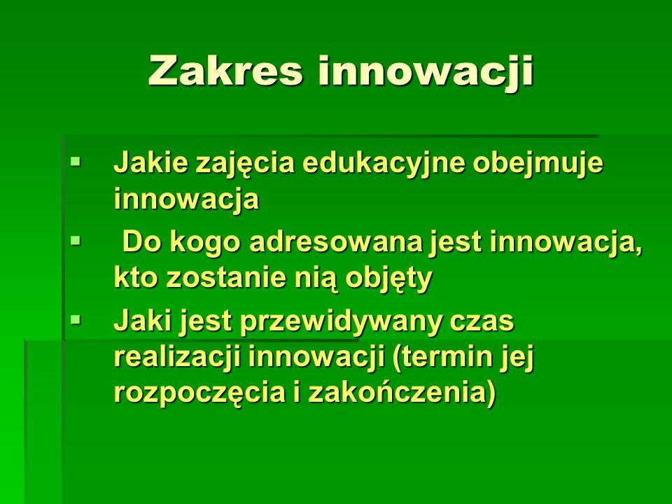  Jakie zajęcia edukacyjne obejmuje innowacja  Do kogo adresowana jest innowacja, kto zostanie nią objęty  Jaki jest przewidywany czas realizacji innowacji (termin jej rozpoczęcia i zakończenia) Zakres innowacji