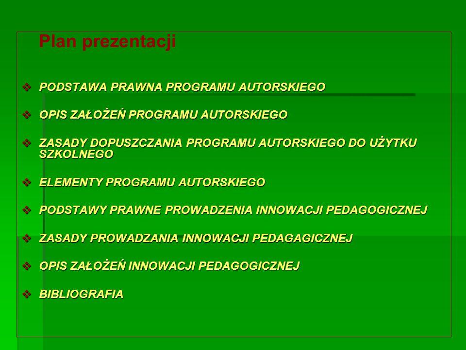 Plan prezentacji  PODSTAWA PRAWNA PROGRAMU AUTORSKIEGO  OPIS ZAŁOŻEŃ PROGRAMU AUTORSKIEGO  ZASADY DOPUSZCZANIA PROGRAMU AUTORSKIEGO DO UŻYTKU SZKOLNEGO  ELEMENTY PROGRAMU AUTORSKIEGO  PODSTAWY PRAWNE PROWADZENIA INNOWACJI PEDAGOGICZNEJ  ZASADY PROWADZANIA INNOWACJI PEDAGAGICZNEJ  OPIS ZAŁOŻEŃ INNOWACJI PEDAGOGICZNEJ  BIBLIOGRAFIA