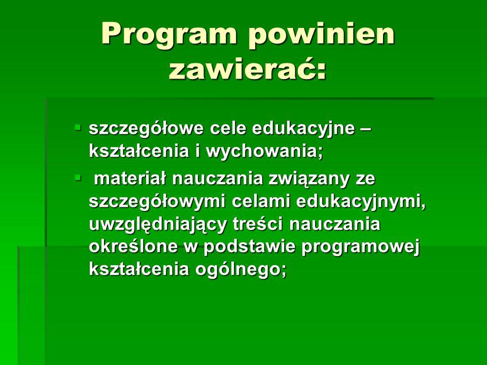Program powinien zawierać:  szczegółowe cele edukacyjne – kształcenia i wychowania;  materiał nauczania związany ze szczegółowymi celami edukacyjnymi, uwzględniający treści nauczania określone w podstawie programowej kształcenia ogólnego;