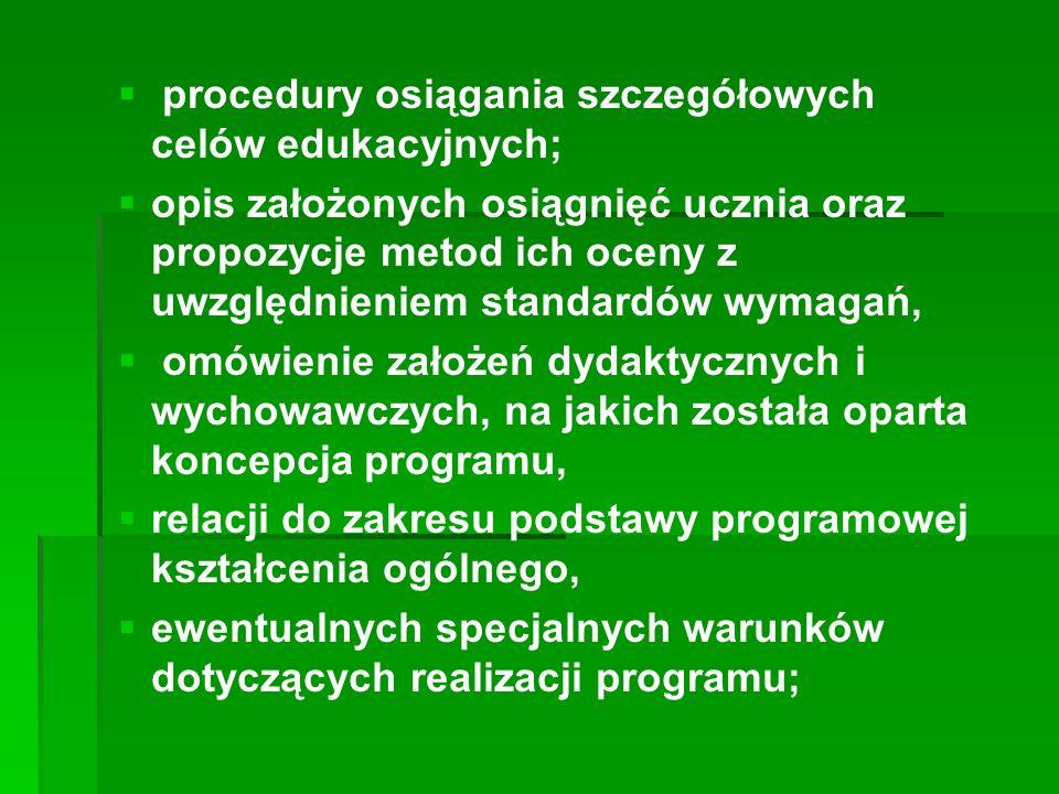   procedury osiągania szczegółowych celów edukacyjnych;   opis założonych osiągnięć ucznia oraz propozycje metod ich oceny z uwzględnieniem standardów wymagań,   omówienie założeń dydaktycznych i wychowawczych, na jakich została oparta koncepcja programu,   relacji do zakresu podstawy programowej kształcenia ogólnego,   ewentualnych specjalnych warunków dotyczących realizacji programu;
